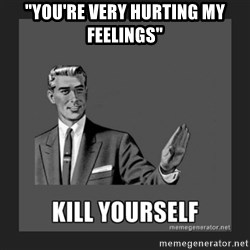 """kill yourself guy - """"you're very hurting my feelings"""""""