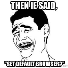"Dumb Bitch Meme - then IE SAID,  ""SET DEFAULT BROWSER?"""