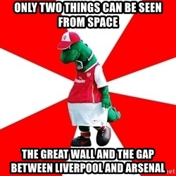 Arsenal Dinosaur - onlY TWO THINGS CAN BE SEEN FROM SPACE THE GREAT WALL AND THE GAP BETWEEN LIVERPOOL AND ARSENAL