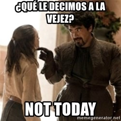 What do we say to the God of Death ? Not today. - ¿Qué le decimos a la vejez? Not today