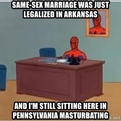 Spiderman Desk - same-sex marriage was just legalized in arkansas and i'm still sitting here in pennsylvania masturbating