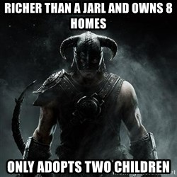 Scumbag Dovahkiin - richer than a jarl and owns 8 homes only adopts two children