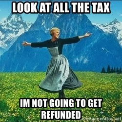 Look at all the things - Look at all the tax Im not going to get refunded