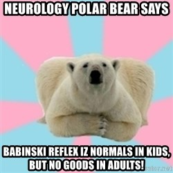 Perfection Polar Bear - Neurology polar bear says BABINSKI REFLEX IZ NORMALS IN KIDS, BUT NO GOODS IN ADULTS!