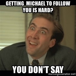 Nick Cage - Getting  Michael to follow you is hard? You don't say