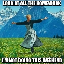 Look at all the things - Look at all the homework I'm not doing this weekend