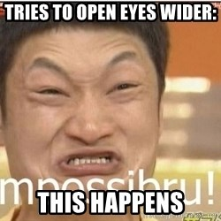 Impossibru Guy - tries to open eyes wider: this happens