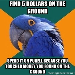 Paranoid Parrot - FIND 5 DOLLARS ON THE GROUND SPEND IT ON PURELL BECAUSE YOU TOUCHED MONEY YOU FOUND ON THE GROUND