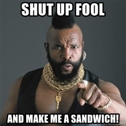 Mr T Fool - Shut Up fool and make me a sandwich!