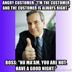 """Good Guy Boss - Angry customer: """"I'm the customer and the customer is always right."""" Boss: """"No ma'am, you are not. Have a good night."""""""