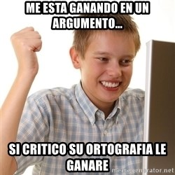 First Day on the internet kid - Me esta ganando en un argumento... si critico su ortografia le ganare