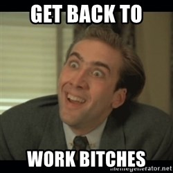 Nick Cage - Get back to  WORK BITCHES