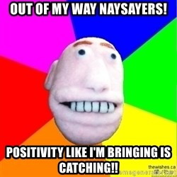 Earnestly Optimistic Advice Puppet - Out of my way naysayers! Positivity like I'm bringing is catching!!