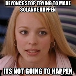 mean girls - beyonce stop trying to make solange happen its not going to happen