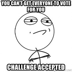 Challenge Accepted HD - You can't get everyone to vote for you Challenge accepted