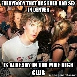 -Sudden Clarity Clarence - everybody that has ever had sex in denver is already in the mile high club