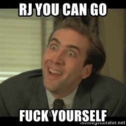 Nick Cage - Rj you can go  Fuck yourself