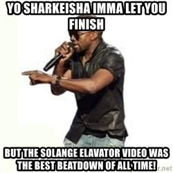 Imma Let you finish kanye west - Yo Sharkeisha Imma let you finish but the solange elavator video was the best beatdown of all time!