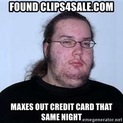 Butthurt Dweller Original - found clips4sale.com maxes out credit card that same night