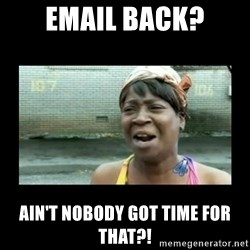 Nobody ain´t got time for that - Email back? Ain't nobody got time for that?!