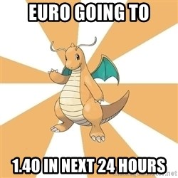 Dragonite Dad - Euro going to 1.40 in next 24 hours