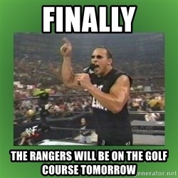 The Rock It Doesn't Matter - finally the rangers will be on the golf course tomorrow