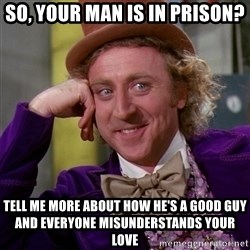 Willy Wonka - So, your man is in prison? Tell me more about how he's a good guy and everyone misunderstands your love