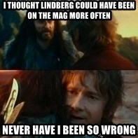 Never Have I Been So Wrong - I thought lindberg could have been on the mag more often Never have I been so wrong