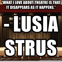"Theatre Madness - ""What I love about theatre is that it disappears as it happens.""  - LUSIA STRUS"