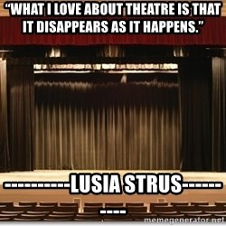 "Theatre Madness - ""What I love about theatre is that it DISAPPEARS AS IT HAPPENS.""  ----------LUSIA STRUS----------"