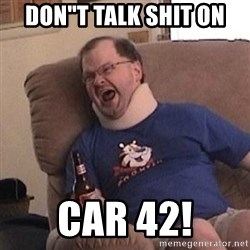 "Fuming tourettes guy - don""t talk shit on car 42!"