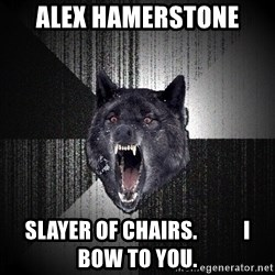 flniuydl - ALEX Hamerstone Slayer of chairs.           I bow to you.