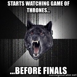 flniuydl - Starts watching game of thrones... ...Before finals