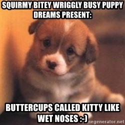 cute puppy - squirmy bitey wriggly busy puppy dreams present: buttercups called Kitty like wet noses :-)