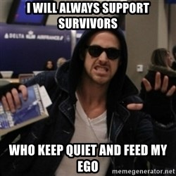 Manarchist Ryan Gosling - i will always support survivors who keep quiet and feed my ego