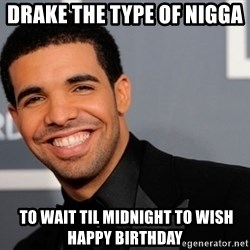 Drake the type of nigga - Drake the type of nigga   to wait til midnight to wish happy birthday