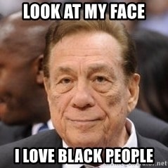Donald Sterling - Look at my face I love black people
