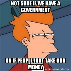 Not sure if troll - Not sure if we have a government Or if people just take our money