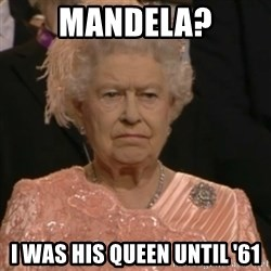 Queen Elizabeth Is Not Impressed  - mandela? i was his queen until '61