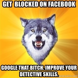 Courage Wolf - Get  blocked on facebook Google that bitch. improve your detective skills.