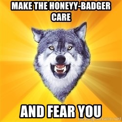 Courage Wolf - make the honeyy-badger care and fear you