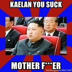 kim jong un - Kaelan you suck Mother f***er