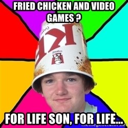 Bad Braydon - fried chicken and video games ? for life son, for life...