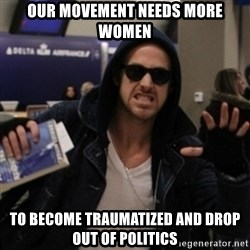 Manarchist Ryan Gosling - our movement needs more women to become traumatized and drop out of politics