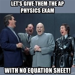 Dr. Evil and His Minions - Let's GIve them the Ap physics exam with no equation sheet!