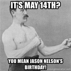 overly manlyman - It's May 14th? You mean Jason Nelson's birthday!
