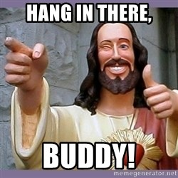 buddy jesus - Hang in there, Buddy!