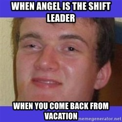 rally drunk guy - when Angel is the shift leader when you come back from vacation