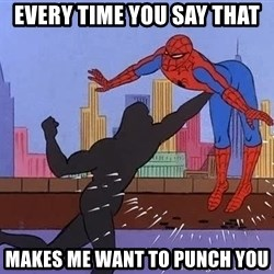 crotch punch spiderman - Every time you say that makes me want to punch you