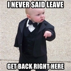 gangster baby - I NEVER SAID LEAVE GET BACK RIGHT HERE